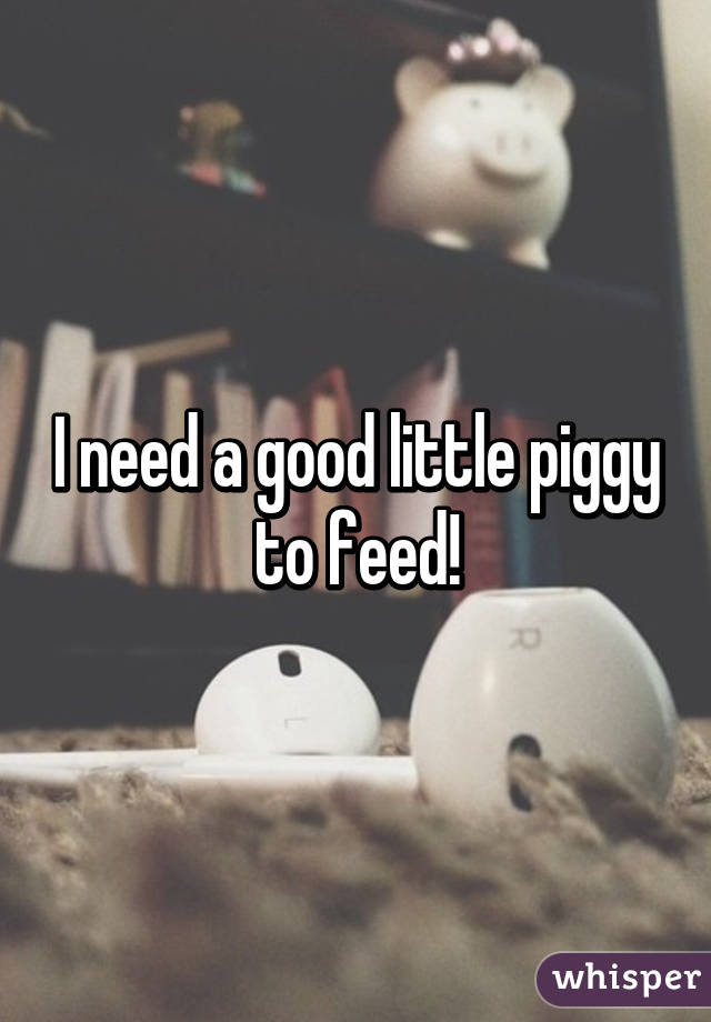I need a good little piggy to feed!