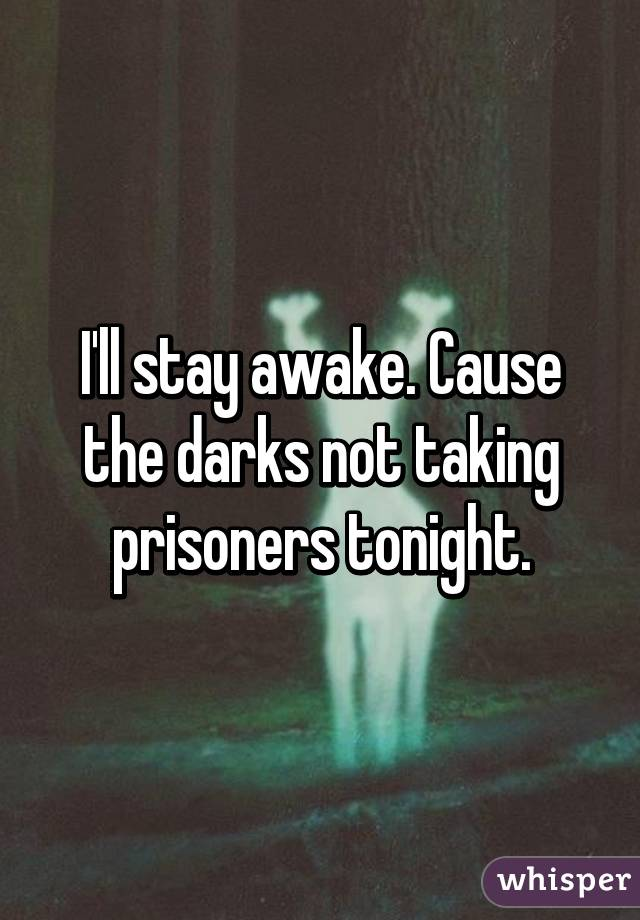 I'll stay awake. Cause the darks not taking prisoners tonight.