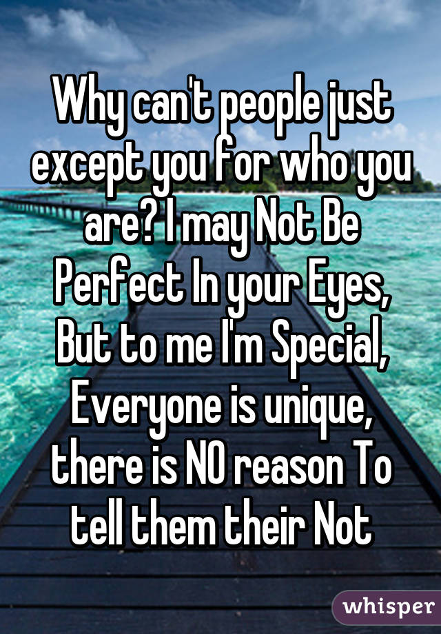 Why can't people just except you for who you are? I may Not Be Perfect In your Eyes, But to me I'm Special, Everyone is unique, there is NO reason To tell them their Not