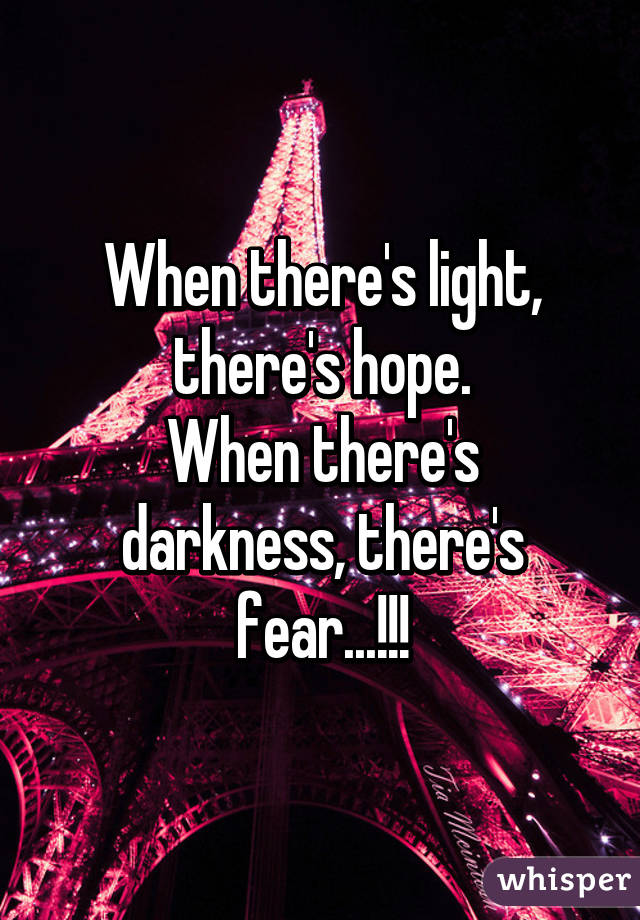 When there's light, there's hope. When there's darkness, there's fear...!!!