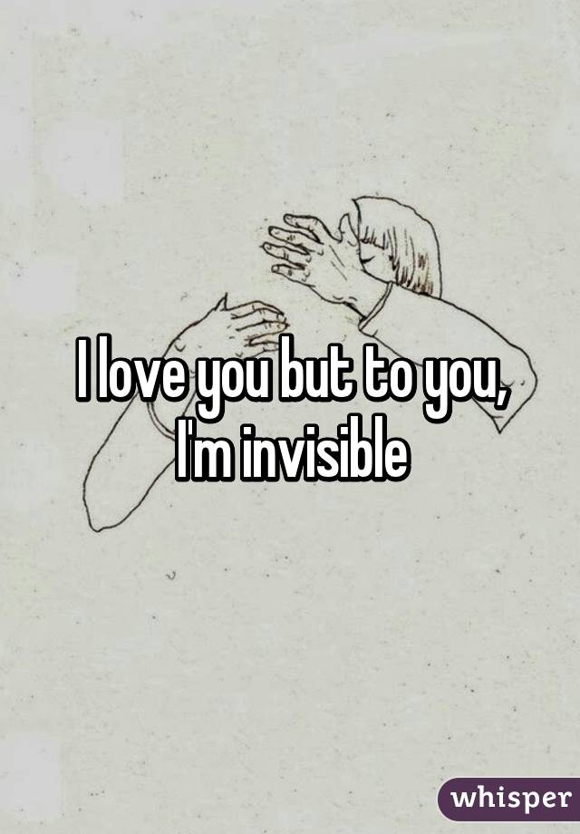 I love you but to you, I'm invisible