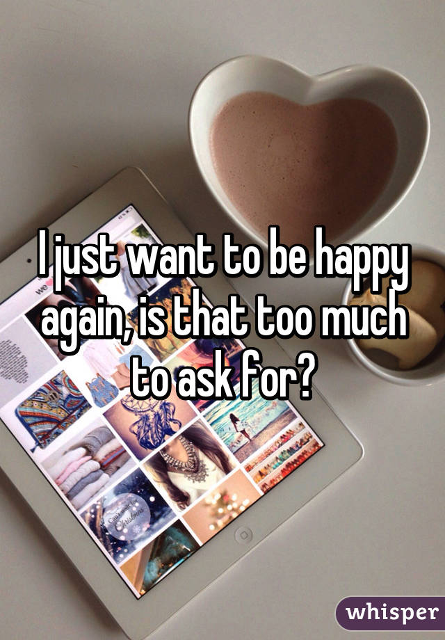 I just want to be happy again, is that too much to ask for?