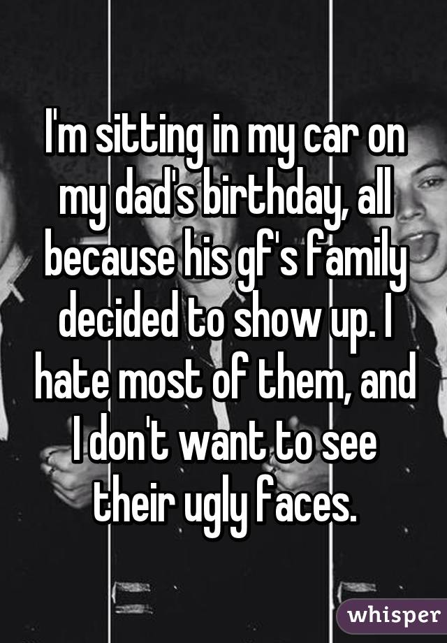 I'm sitting in my car on my dad's birthday, all because his gf's family decided to show up. I hate most of them, and I don't want to see their ugly faces.