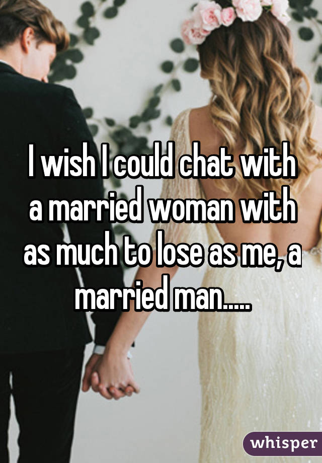 I wish I could chat with a married woman with as much to lose as me, a married man.....
