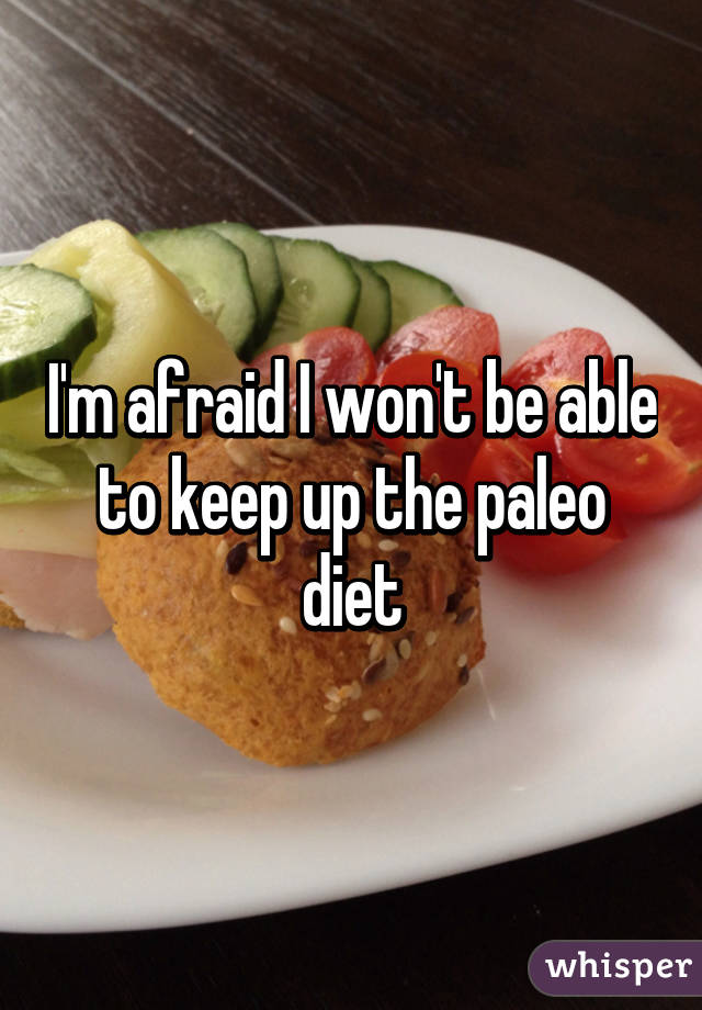 I'm afraid I won't be able to keep up the paleo diet