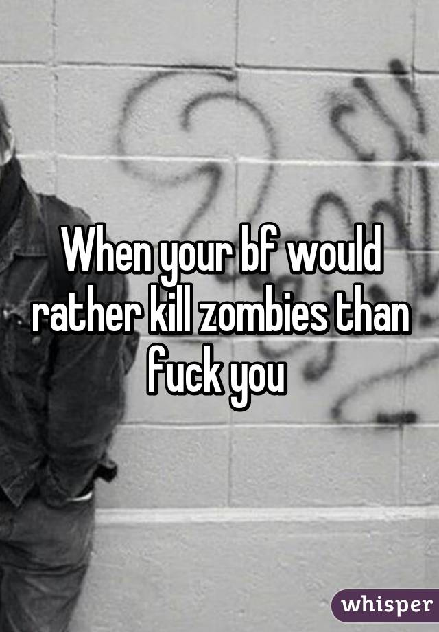 When your bf would rather kill zombies than fuck you