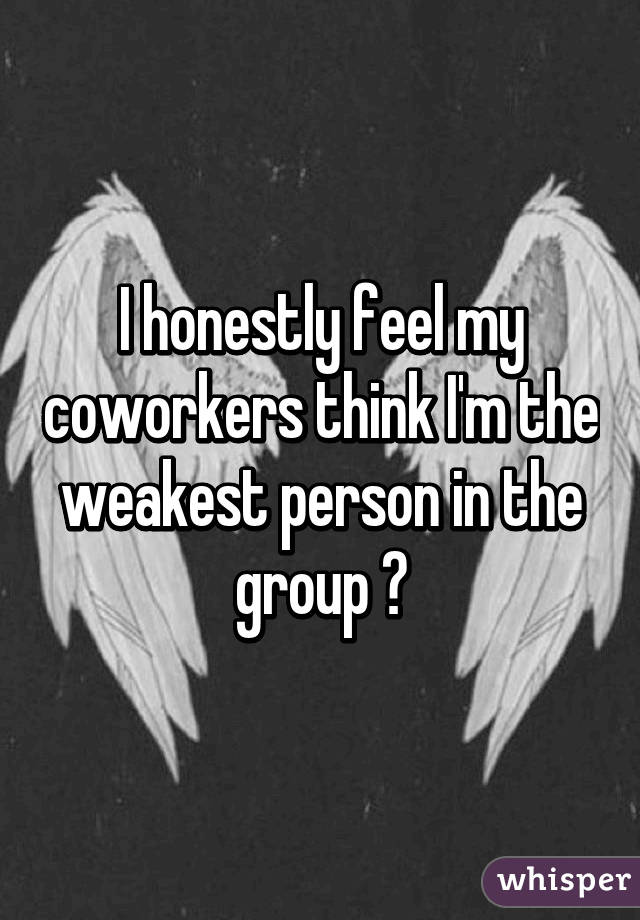 I honestly feel my coworkers think I'm the weakest person in the group 😭