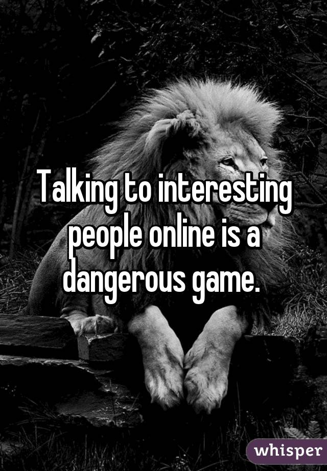 Talking to interesting people online is a dangerous game.