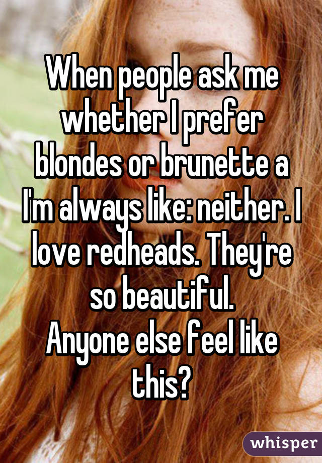 When people ask me whether I prefer blondes or brunette a I'm always like: neither. I love redheads. They're so beautiful. Anyone else feel like this?