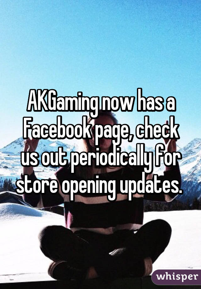 AKGaming now has a Facebook page, check us out periodically for store opening updates.