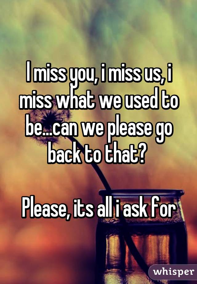 I miss you, i miss us, i miss what we used to be...can we please go back to that?   Please, its all i ask for