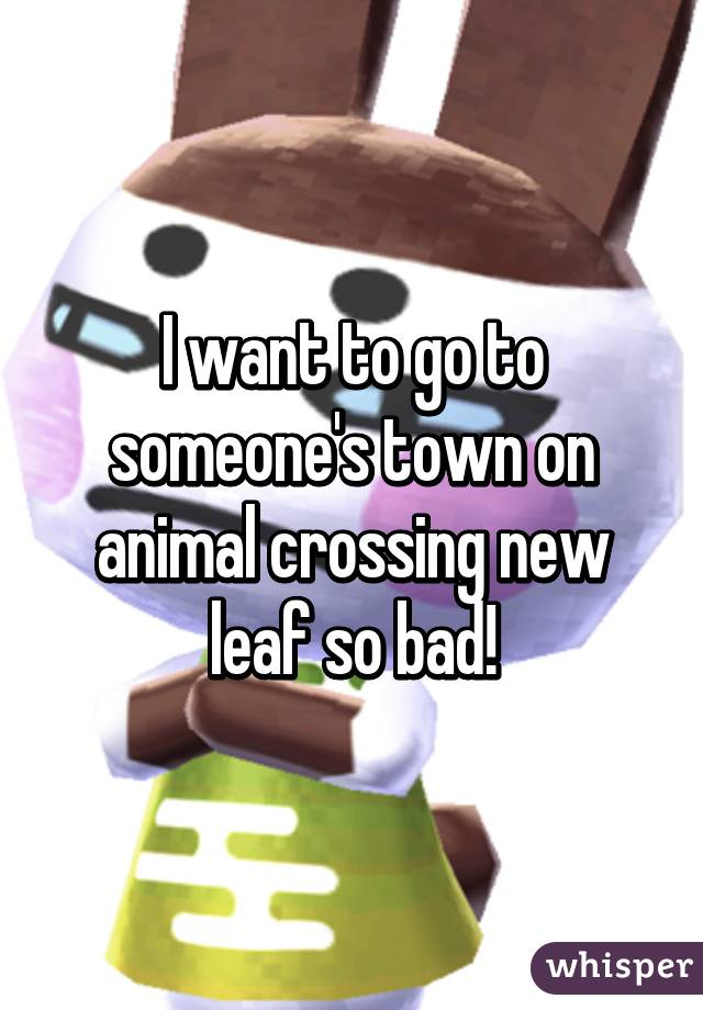 I want to go to someone's town on animal crossing new leaf so bad!