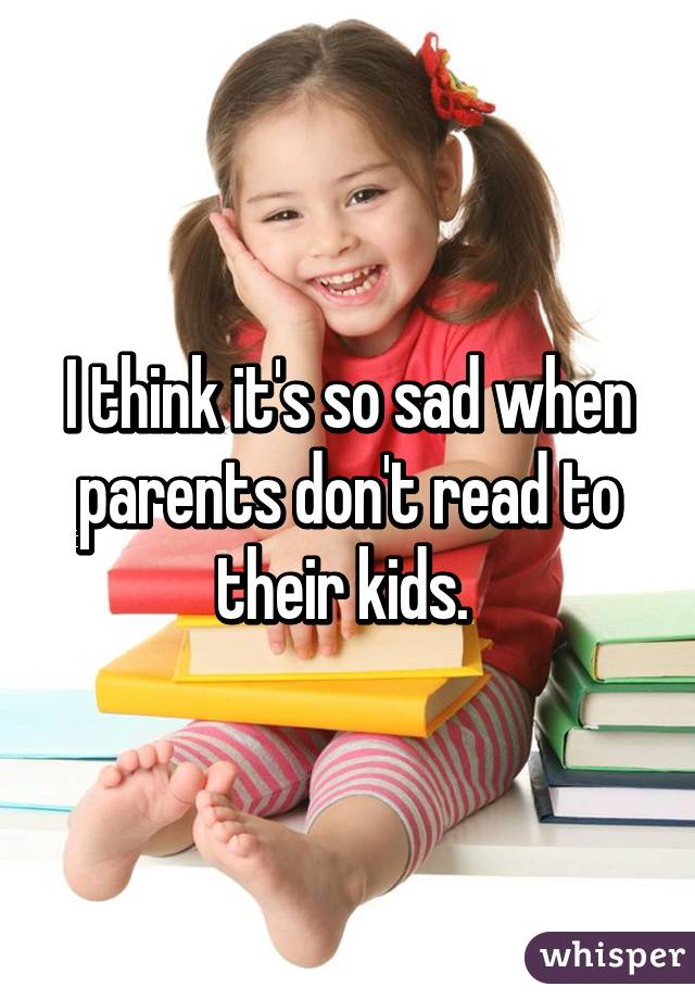 I think it's so sad when parents don't read to their kids.