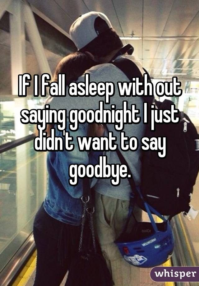 If I fall asleep with out saying goodnight I just didn't want to say goodbye.