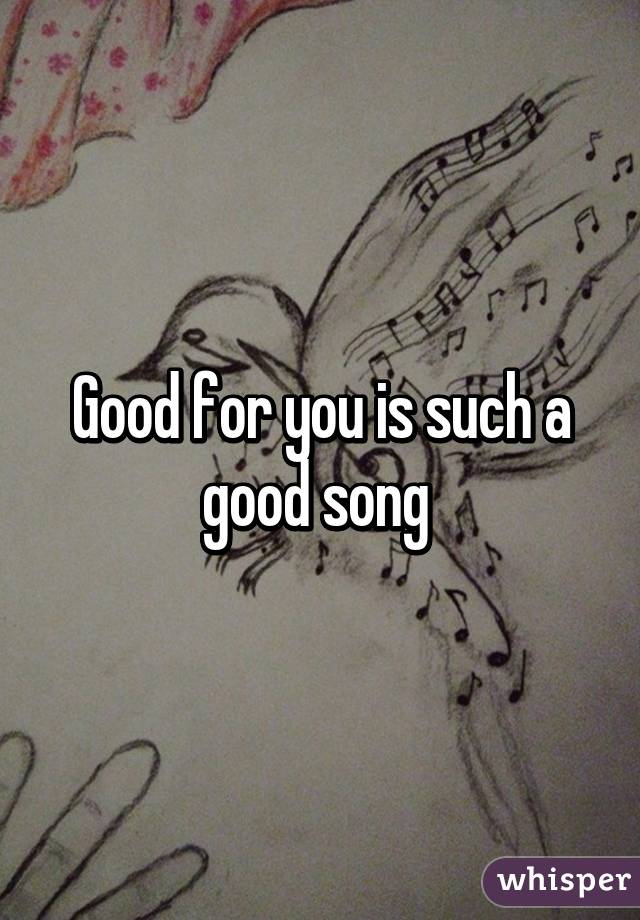Good for you is such a good song