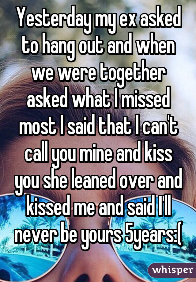 Yesterday my ex asked to hang out and when we were together asked what I missed most I said that I can't call you mine and kiss you she leaned over and kissed me and said I'll never be yours 5years:(