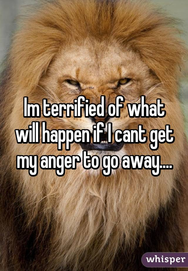 Im terrified of what will happen if I cant get my anger to go away....