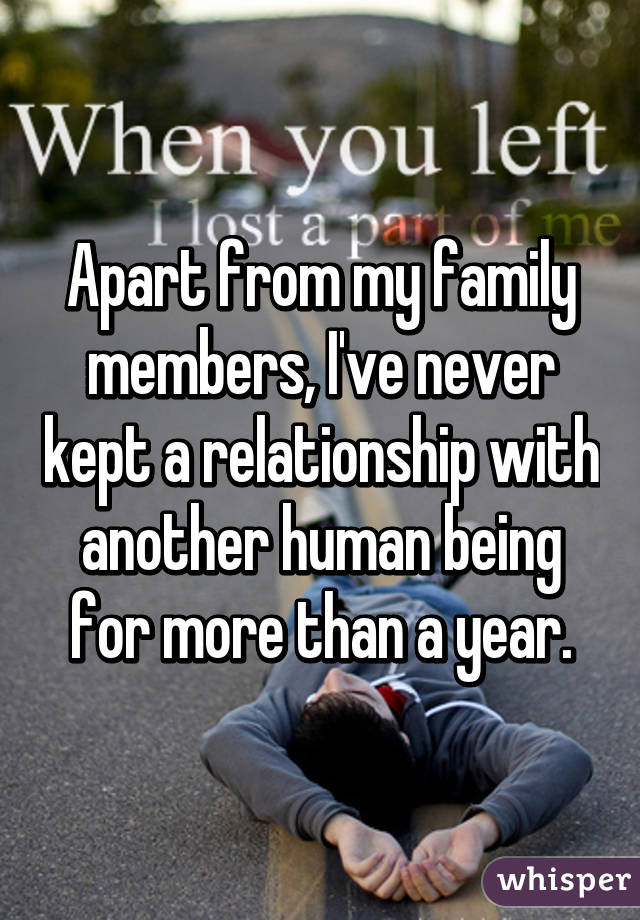 Apart from my family members, I've never kept a relationship with another human being for more than a year.