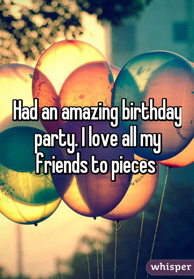 Had an amazing birthday party. I love all my friends to pieces
