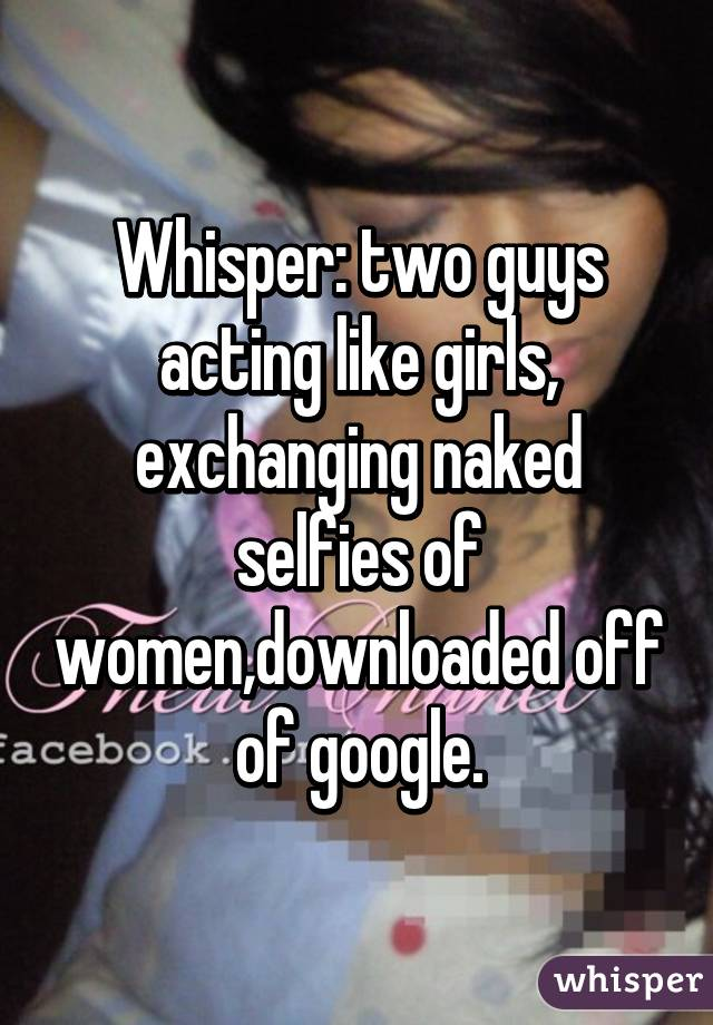 Whisper: two guys acting like girls, exchanging naked selfies of women,downloaded off of google.