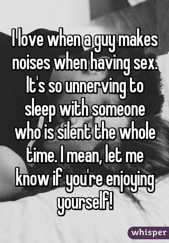I love when a guy makes noises when having sex. It's so unnerving to sleep with someone who is silent the whole time. I mean, let me know if you're enjoying yourself!