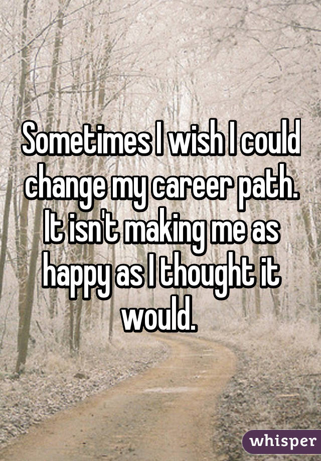 Sometimes I wish I could change my career path. It isn't making me as happy as I thought it would.