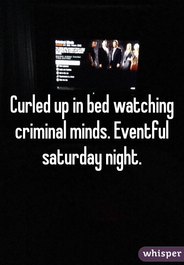 Curled up in bed watching criminal minds. Eventful saturday night.