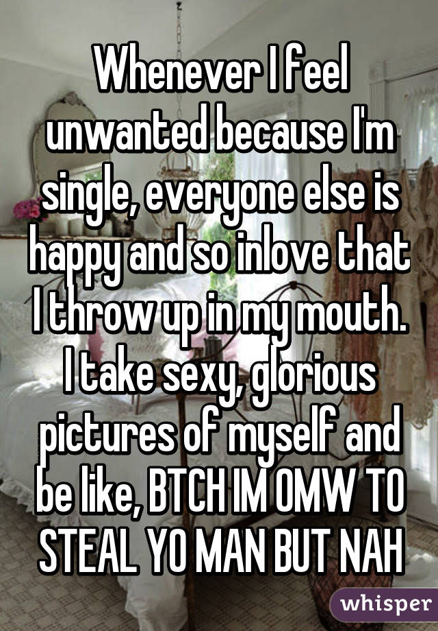 Whenever I feel unwanted because I'm single, everyone else is happy and so inlove that I throw up in my mouth. I take sexy, glorious pictures of myself and be like, BTCH IM OMW TO STEAL YO MAN BUT NAH