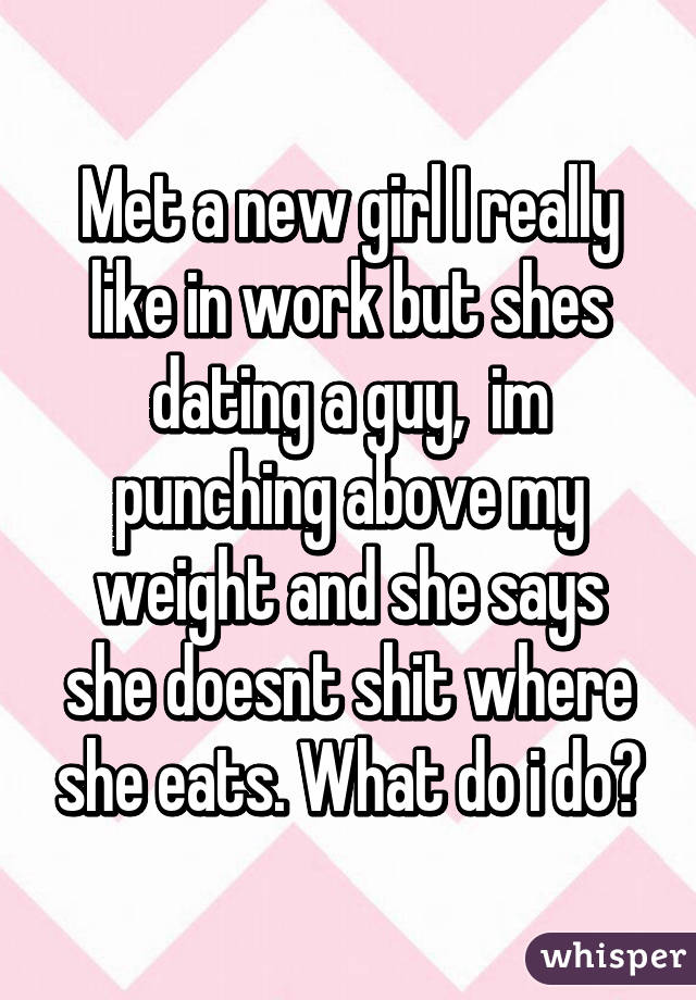 Met a new girl I really like in work but shes dating a guy,  im punching above my weight and she says she doesnt shit where she eats. What do i do?