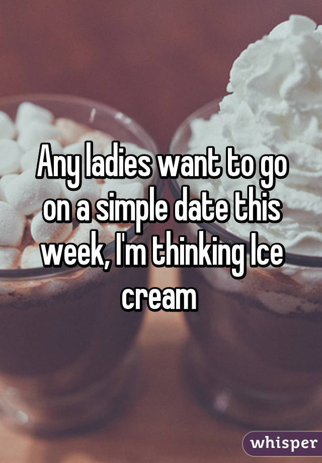 Any ladies want to go on a simple date this week, I'm thinking Ice cream