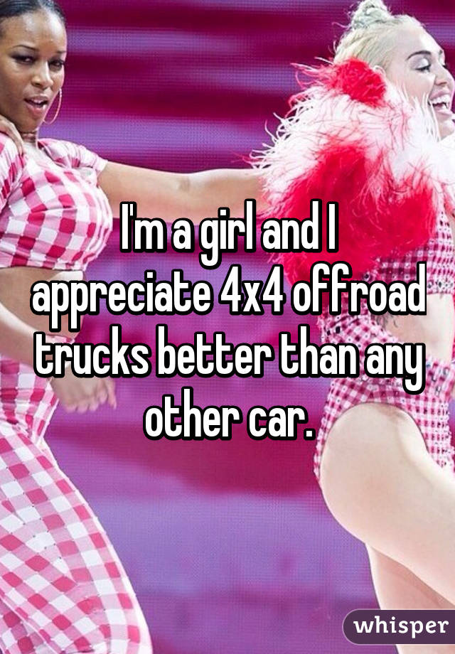 I'm a girl and I appreciate 4x4 offroad trucks better than any other car.