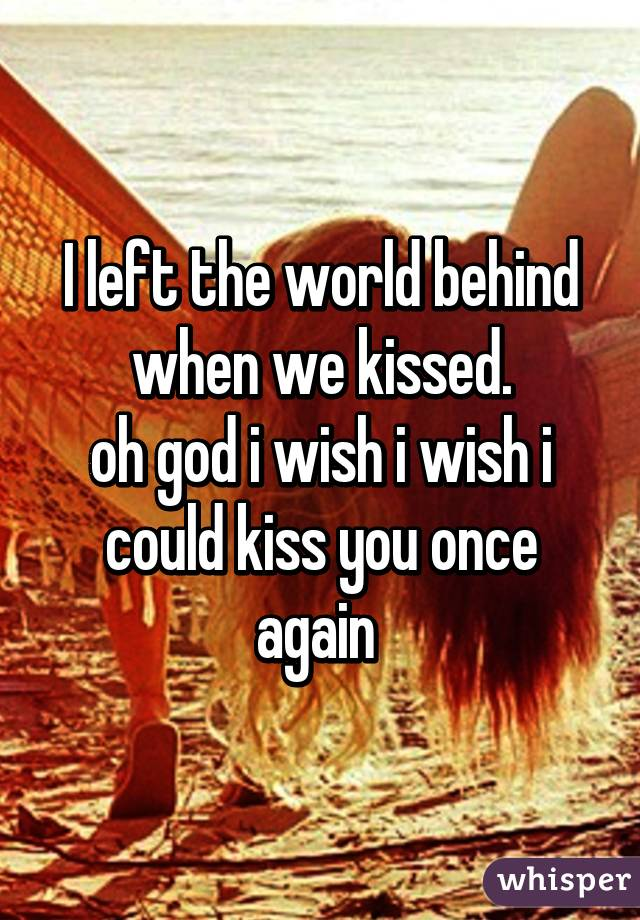 I left the world behind when we kissed. oh god i wish i wish i could kiss you once again