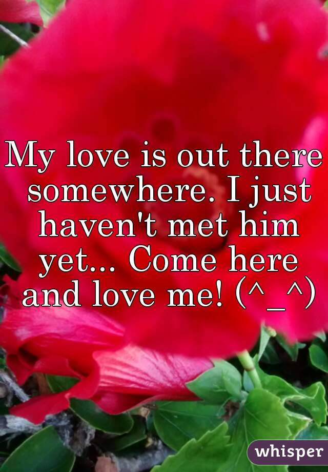 My love is out there somewhere. I just haven't met him yet... Come here and love me! (^_^)