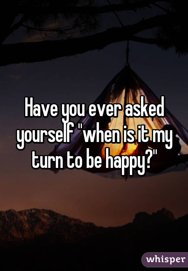 """Have you ever asked yourself """"when is it my turn to be happy?"""""""