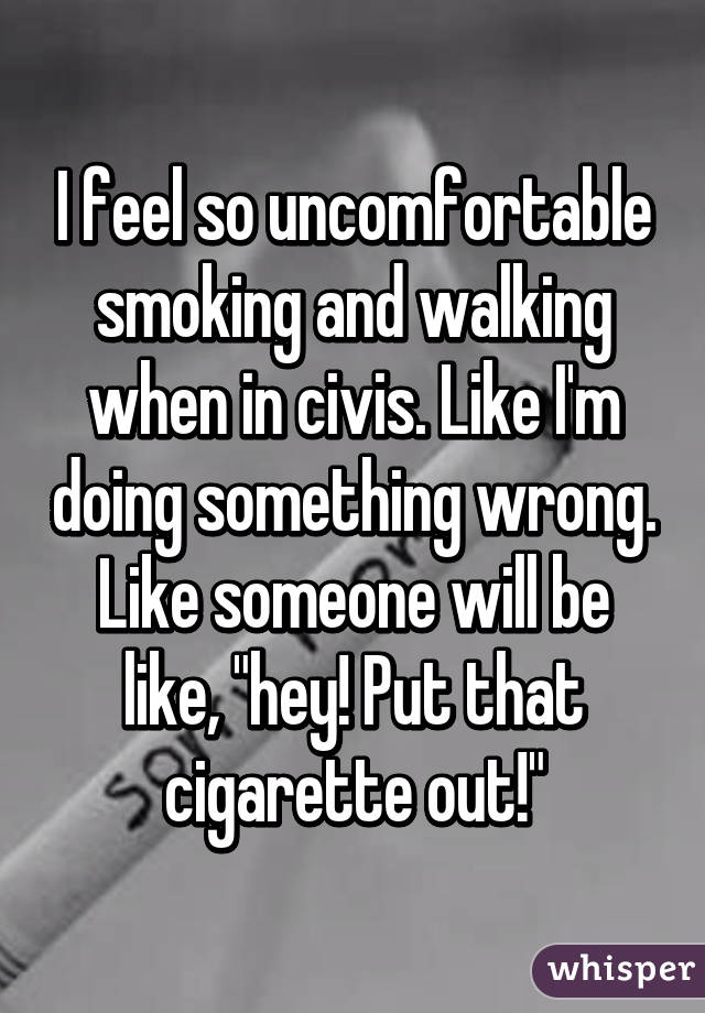"""I feel so uncomfortable smoking and walking when in civis. Like I'm doing something wrong. Like someone will be like, """"hey! Put that cigarette out!"""""""