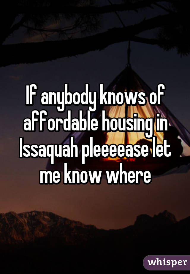 If anybody knows of affordable housing in Issaquah pleeeease let me know where