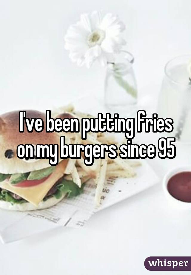 I've been putting fries on my burgers since 95