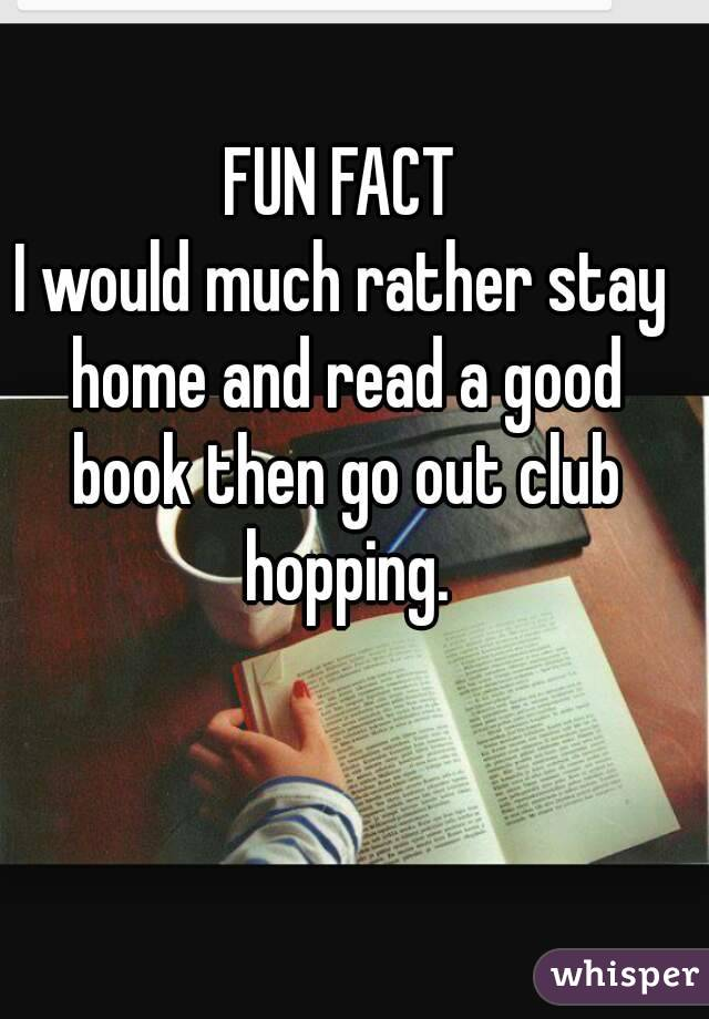 FUN FACT I would much rather stay home and read a good book then go out club hopping.