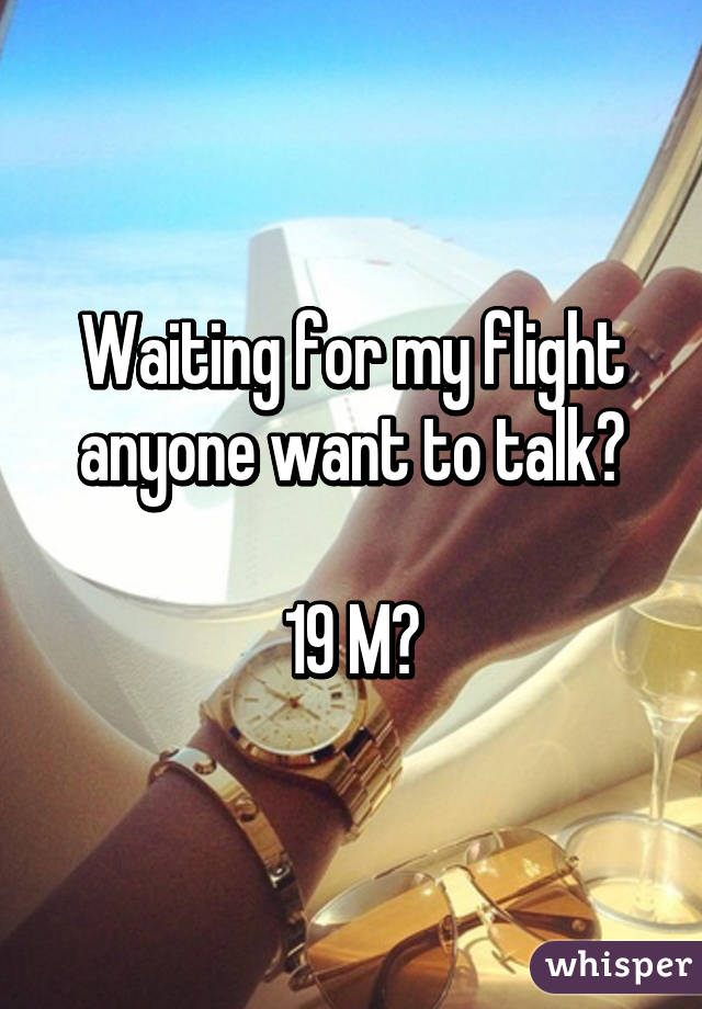 Waiting for my flight anyone want to talk?  19 M?
