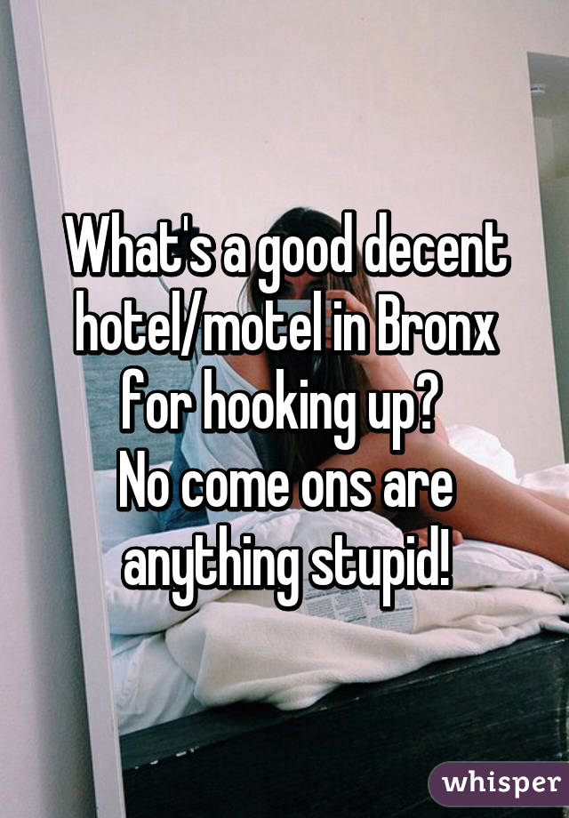 What's a good decent hotel/motel in Bronx for hooking up?  No come ons are anything stupid!