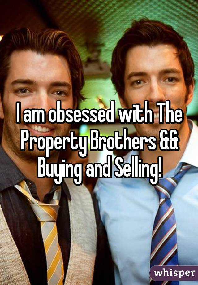 I am obsessed with The Property Brothers && Buying and Selling!