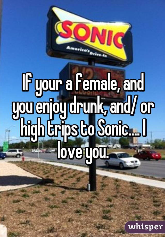 If your a female, and you enjoy drunk, and/ or high trips to Sonic.... I love you.