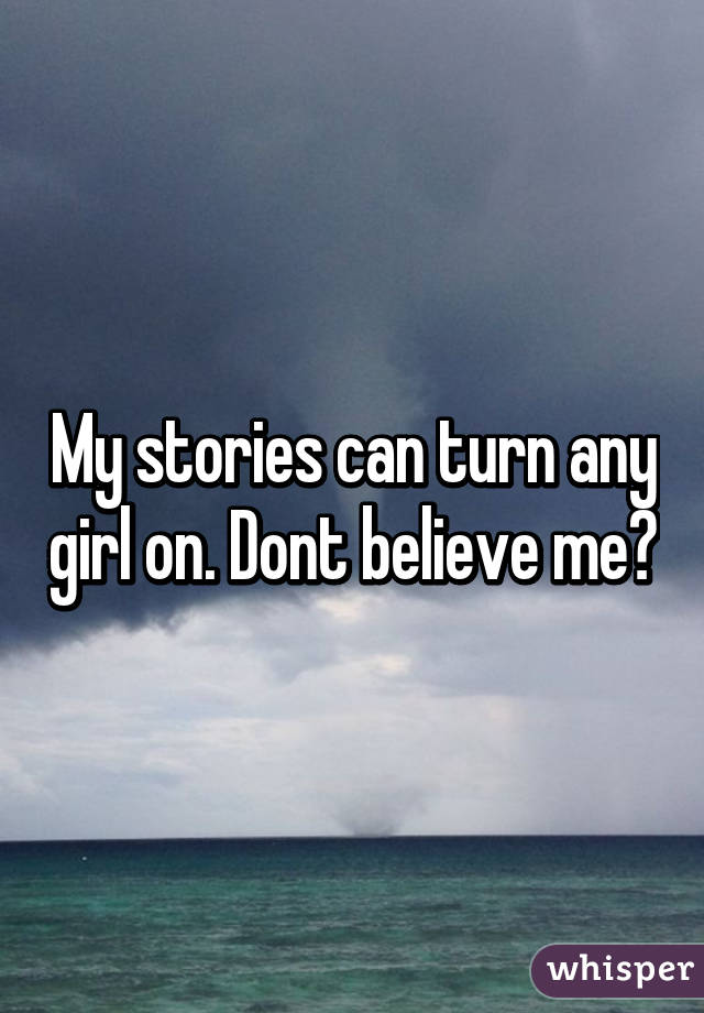 My stories can turn any girl on. Dont believe me?