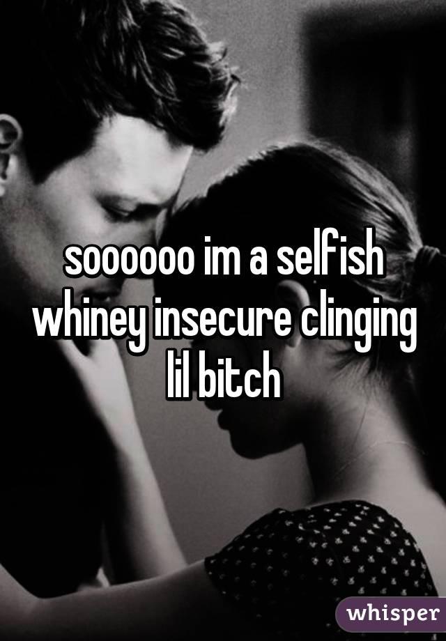 soooooo im a selfish whiney insecure clinging lil bitch