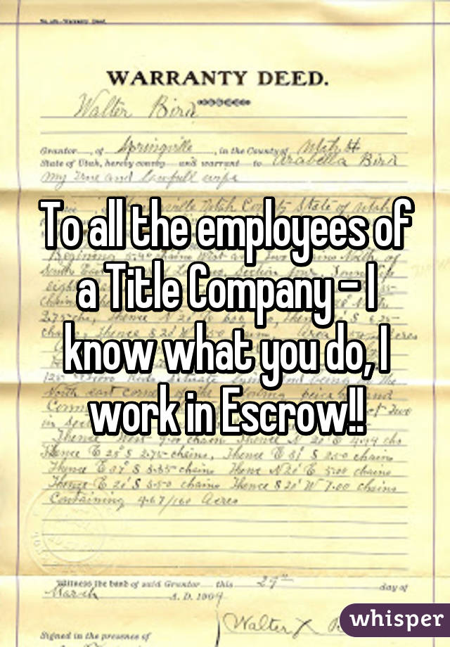 To all the employees of a Title Company - I know what you do, I work in Escrow!!