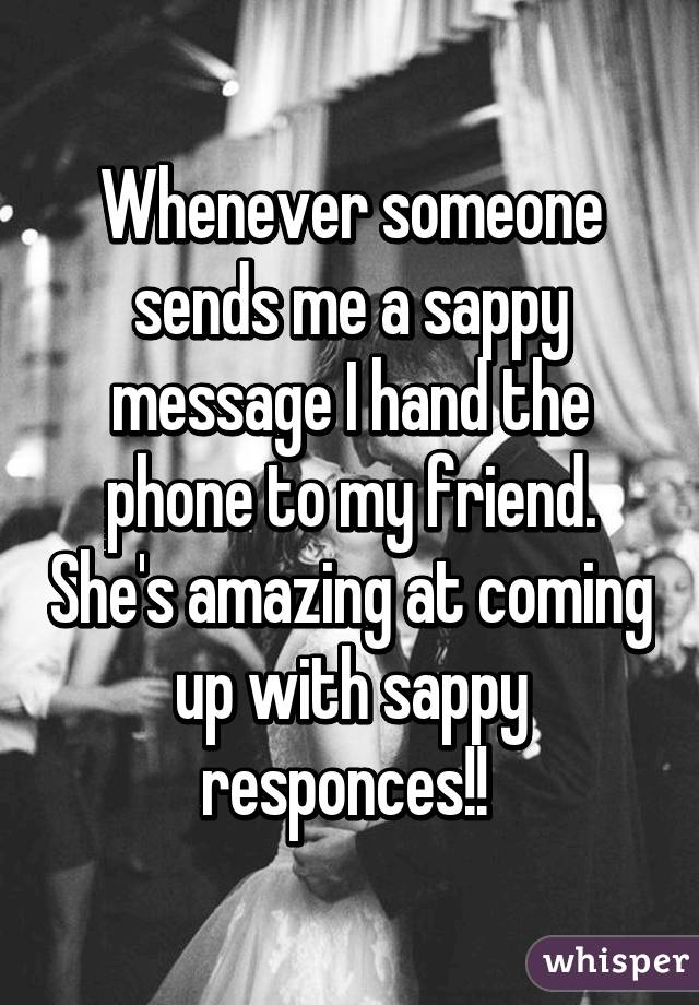 Whenever someone sends me a sappy message I hand the phone to my friend. She's amazing at coming up with sappy responces!!