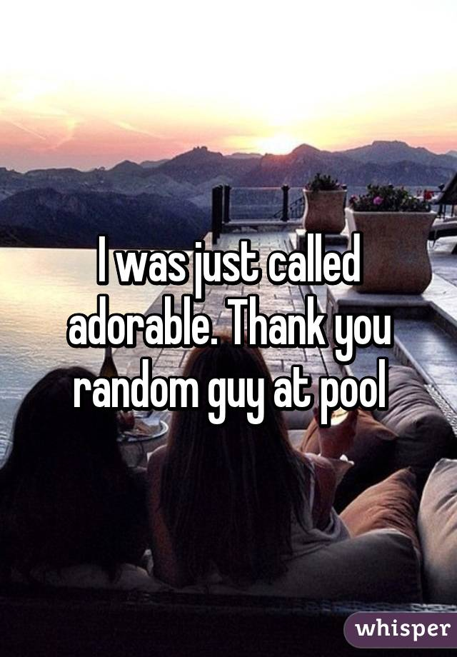 I was just called adorable. Thank you random guy at pool