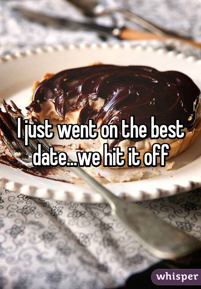 I just went on the best date...we hit it off