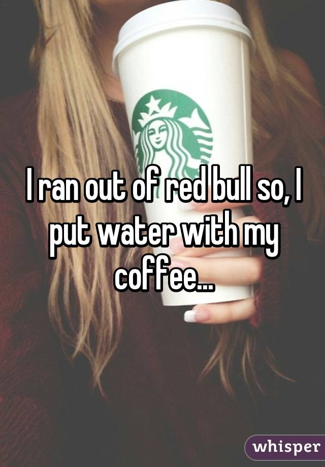 I ran out of red bull so, I put water with my coffee...