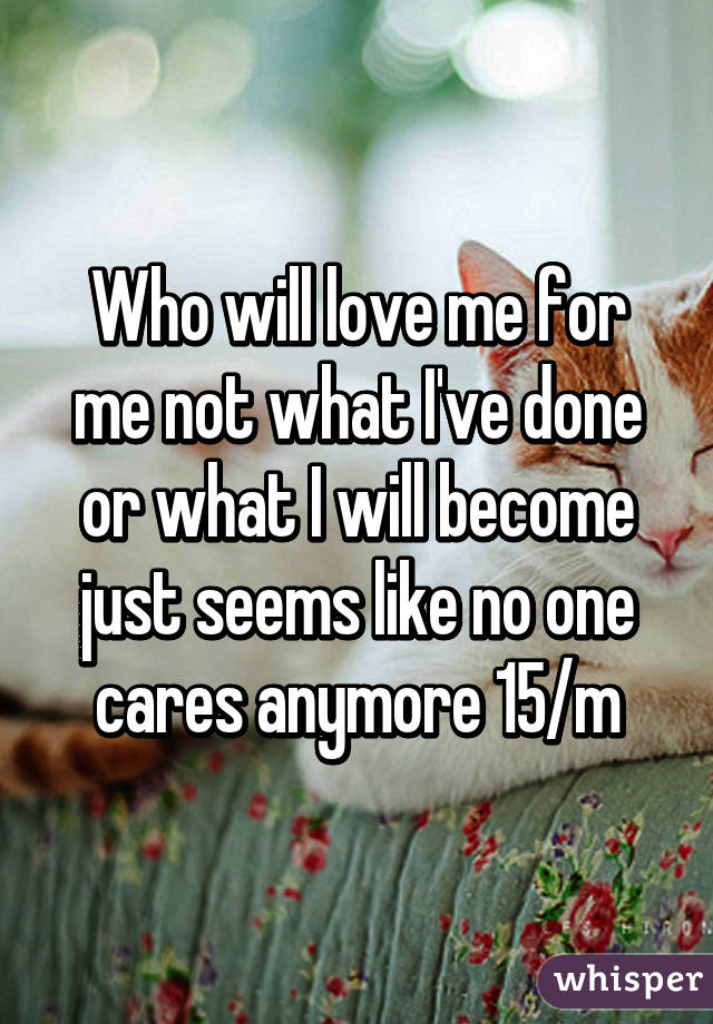 Who will love me for me not what I've done or what I will become just seems like no one cares anymore 15/m